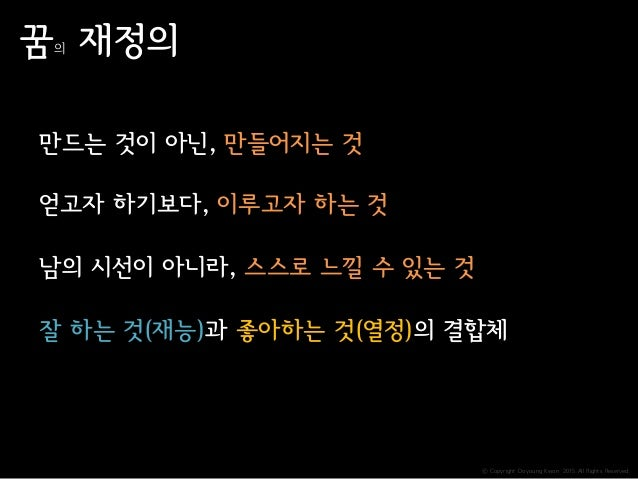 ⓒ Copyright Doyoung Kwon 2015 All Rights Reserved. 꿈의 재정의 얻고자 하기보다, 이루고자 하는 것 남의 시선이 아니라, 스스로 느낄 수 있는 것 잘 하는 것(재능)과 좋아하는 것...