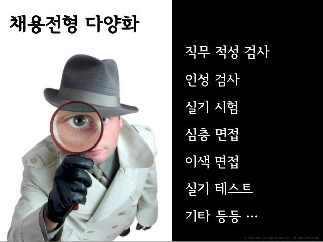 ⓒ Copyright Doyoung Kwon 2015 All Rights Reserved. 직무 적성 검사 인성 검사 심층 면접 이색 면접 실기 테스트 실기 시험 기타 등등 … 채용전형 다양화