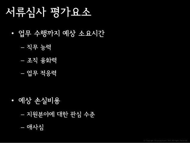 ⓒ Copyright Doyoung Kwon 2015 All Rights Reserved. 서류심사 평가요소 • 업무 수행까지 예상 소요시간 – 직무 능력 – 조직 융화력 – 업무 적응력 • 예상 손실비용 – 지원분야에...
