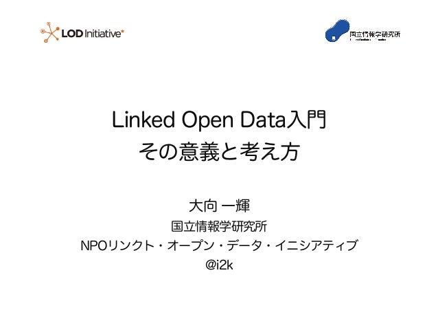 Linked Open Data入門 その意義と考え方 大向 一輝 国立情報学研究所 NPOリンクト・オープン・データ・イニシアティブ @i2k