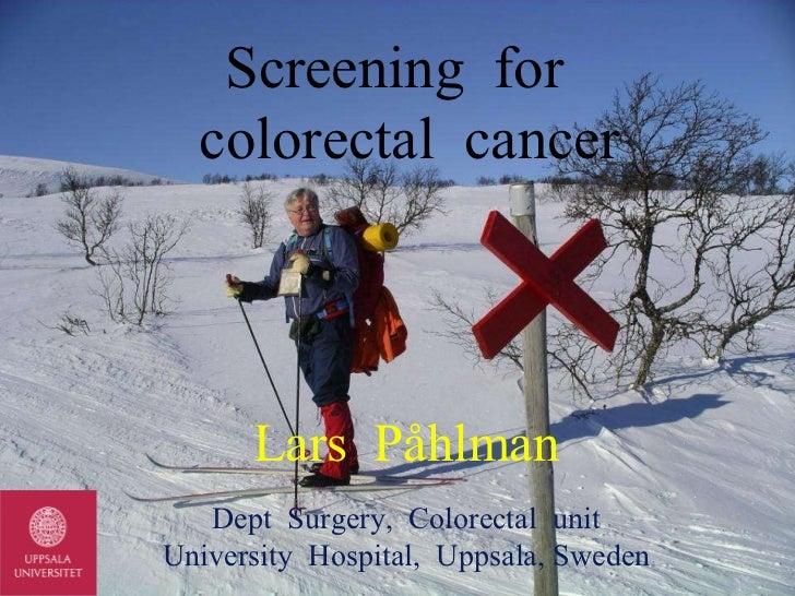 Screening  for   colorectal  cancer Lars  Påhlman Dept  Surgery,  Colorectal  unit University  Hospital,  Uppsala, Sweden