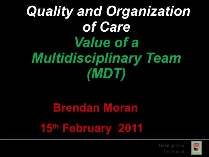 Quality and Organization of Care Value of a Multidisciplinary Team (MDT) Brendan Moran 15 th  February  2011