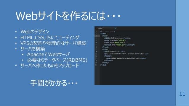 11 Webサイトを作るには・・・ • Webのデザイン • HTML,CSS,JSにてコーディング • VPSの契約や物理的なサーバ構築 • サーバを構築 • ApacheでWebサーバ • 必要ならデータベース(RDBMS) • サーバへ作...