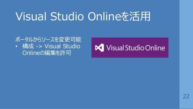 22 Visual Studio Onlineを活用 ポータルからソースを変更可能 • 構成 -> Visual Studio Onlineの編集を許可
