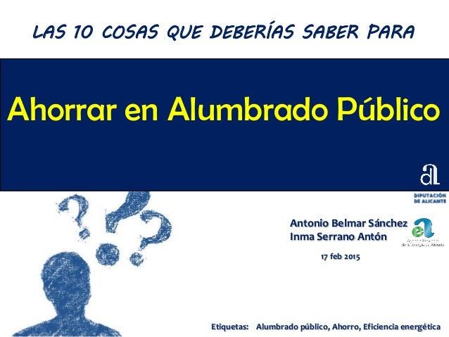 Ahorrar en Alumbrado Público Antonio Belmar Sánchez Inma Serrano Antón 17 feb 2015 LAS 10 COSAS QUE DEBERÍAS SABER PARA Et...