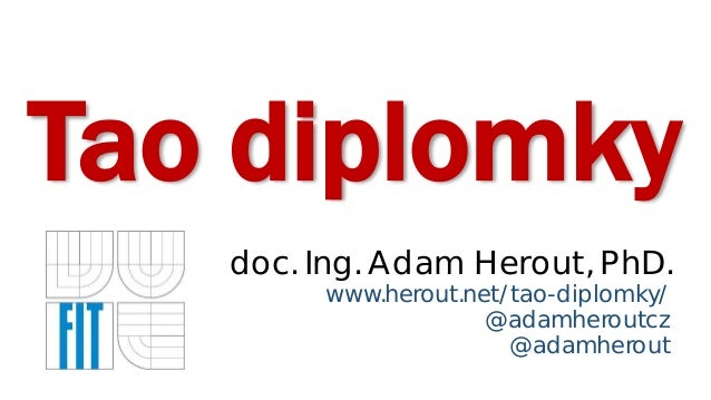 Tao diplomky doc. Ing. Adam Herout, PhD. www.herout.net/tao-diplomky/ @adamheroutcz @adamherout