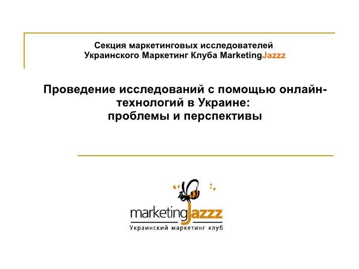 Секция маркетинговых исследователей  Украинского Маркетинг Клуба  Marketing Jazzz Проведение исследований с помощью онлайн...
