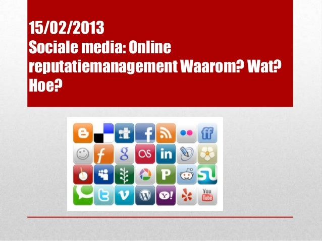 15/02/2013Sociale media: Onlinereputatiemanagement Waarom? Wat?Hoe?