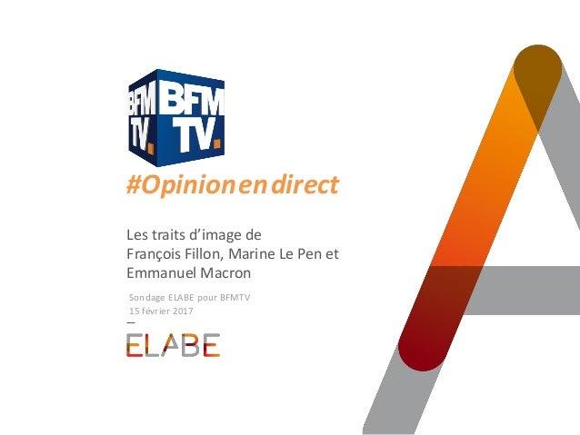 #Opinion.en.direct Les traits d'image de François Fillon, Marine Le Pen et Emmanuel Macron Sondage ELABE pour BFMTV 15 fév...