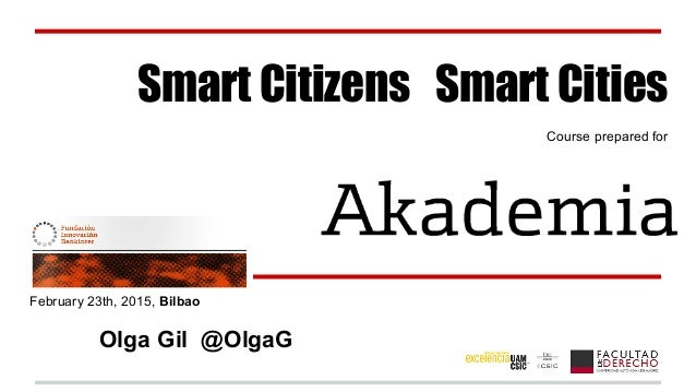 Smart Citizens Smart Cities Course prepared for February 23th, 2015, Bilbao Olga Gil @OlgaG