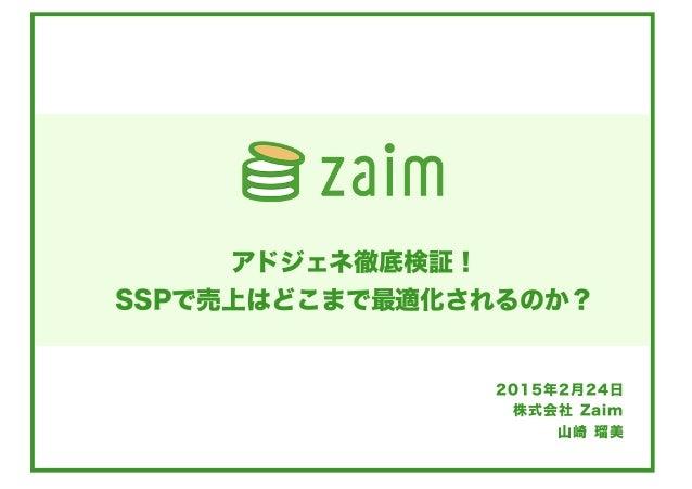 株式会社 Zaim 山崎 瑠美 アドジェネ徹底検証! SSPで売上はどこまで最適化されるのか? 2015年2月24日