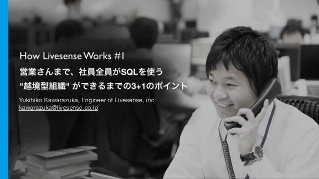 "How Livesense Works #1 営業さんまで、社員全員がSQLを使う ""越境型組織"" ができるまでの3+1のポイント Yukihiko Kawarazuka, Engineer of Livesense, inc  kawaraz..."