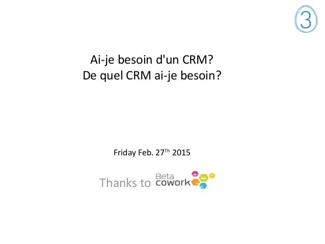 Ai-je besoin d'un CRM? De quel CRM ai-je besoin? Friday Feb. 27Th 2015 Thanks to