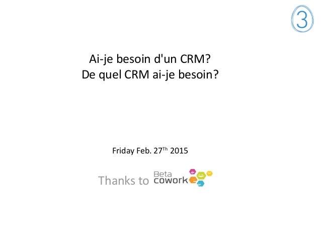 Ai-je besoin d'un CRM? De quel CRM ai-je besoin? Friday Feb. 27Th 2015 Thanks to
