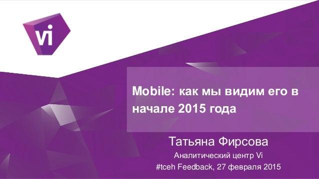 Mobile: как мы видим его в начале 2015 года Татьяна Фирсова Аналитический центр Vi #tceh Feedback, 27 февраля 2015