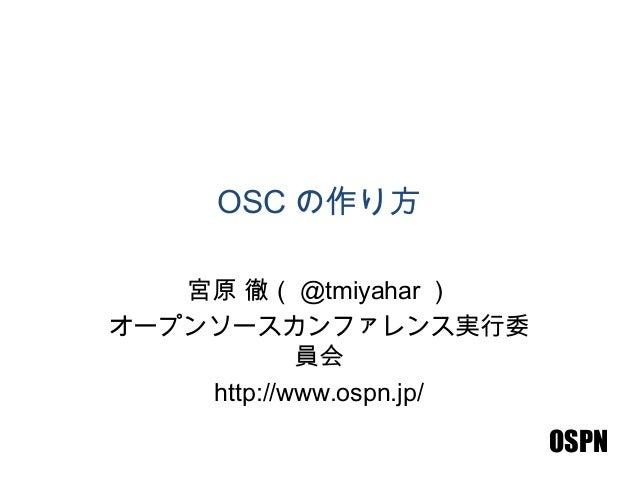 OSPN OSC の作り方 宮原 徹( @tmiyahar ) オープンソースカンファレンス実行委 員会 http://www.ospn.jp/