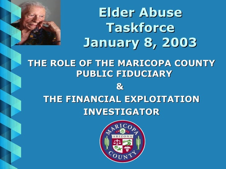 Elder Abuse Taskforce January 8, 2003 <ul><li>THE ROLE OF THE MARICOPA COUNTY PUBLIC FIDUCIARY  </li></ul><ul><li>&  </li>...