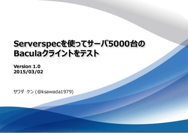 Serverspecを使ってサーバ5000台の Baculaクライントをテスト Version 1.0 2015/03/02 サワダ ケン (@ksawada1979)