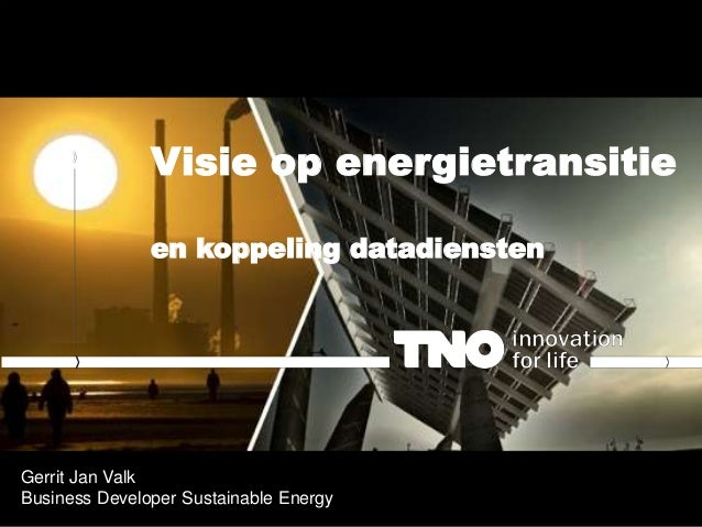 Visie op energietransitie en koppeling datadiensten Gerrit Jan Valk Business Developer Sustainable Energy