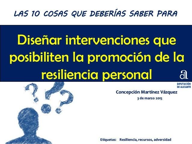 Diseñar intervenciones que posibiliten la promoción de la resiliencia personal Concepción Martínez Vázquez 3 de marzo 2015...