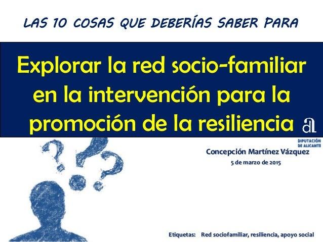 Explorar la red socio-familiar en la intervención para la promoción de la resiliencia Concepción Martínez Vázquez 5 de mar...