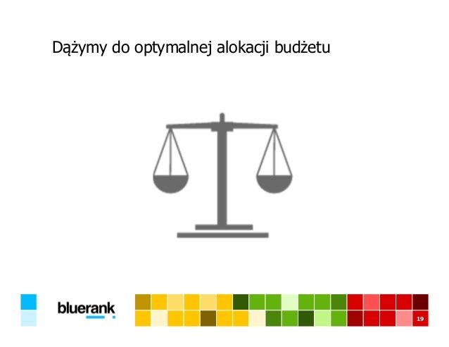Dążymy do optymalnej alokacji budżetu 19