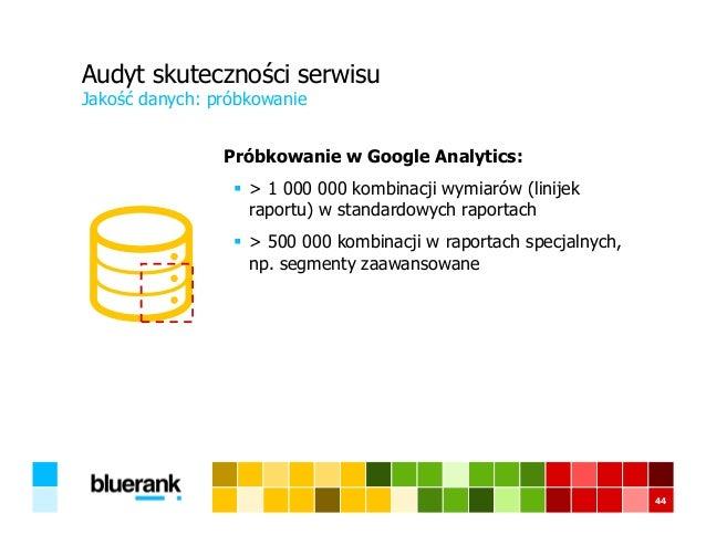 Audyt skuteczności serwisu Próbkowanie w Google Analytics: > 1 000 000 kombinacji wymiarów (linijek raportu) w standardowy...