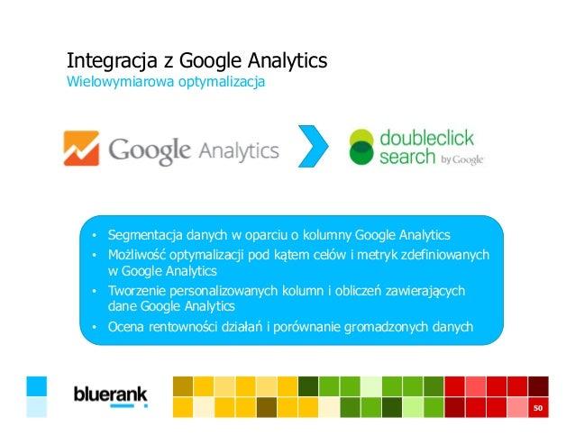 50 Integracja z Google Analytics Wielowymiarowa optymalizacja • Segmentacja danych w oparciu o kolumny Google Analytics • ...