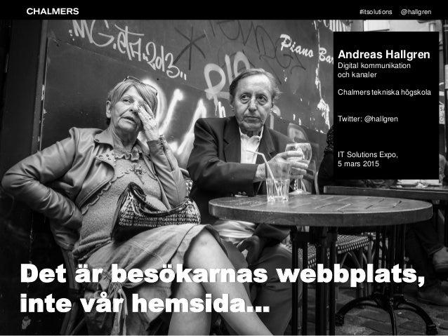 #itsolutions @hallgren % Det är besökarnas webbplats, inte vår hemsida… Andreas Hallgren Digital kommunikation och kanaler...