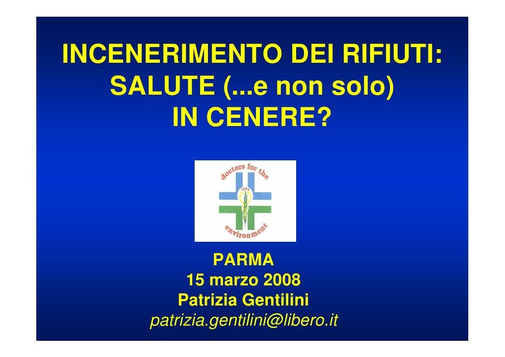 INCENERIMENTO DEI RIFIUTI:    SALUTE (...e non solo)        IN CENERE?                   PARMA           15 marzo 2008    ...