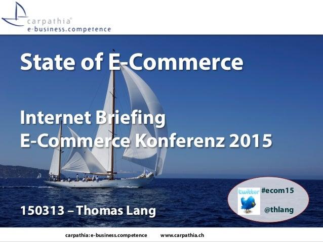 carpathia: e-business.competence www.carpathia.ch State of E-Commerce Internet Briefing E-Commerce Konferenz 2015 150313 –...