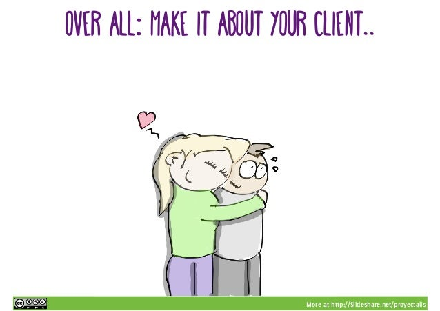 More at http://Slideshare.net/proyectalis Over all…: Make it about your client..