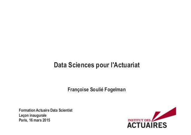 Data Sciences pour l'Actuariat Françoise Soulié Fogelman Formation Actuaire Data Scientist Leçon inaugurale Paris, 16 mars...