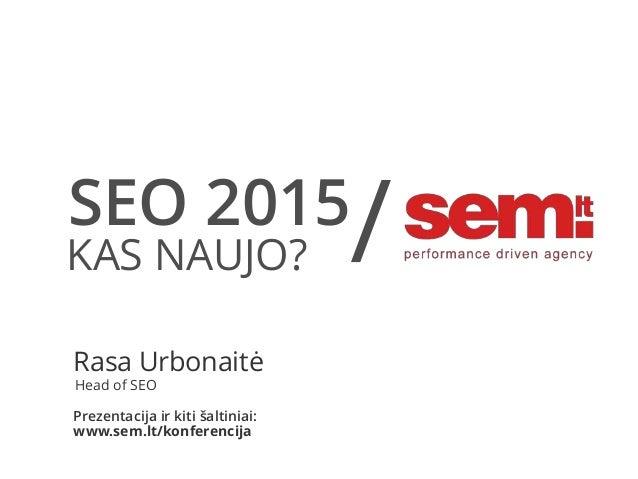 SEO 2015 KAS NAUJO? / Rasa Urbonaitė Head of SEO Prezentacija ir kiti šaltiniai: www.sem.lt/konferencija