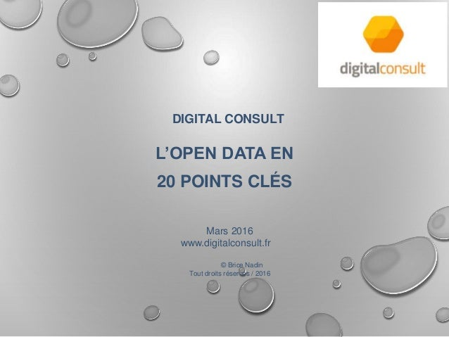 DIGITAL CONSULT L'OPEN DATA EN 20 POINTS CLÉS Mars 2016 www.digitalconsult.fr © Brice Nadin Tout droits réservés / 2016