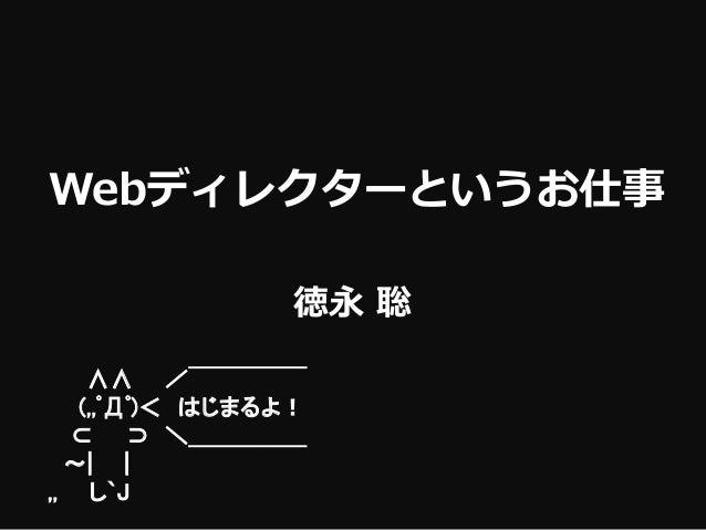 徳永 聡 Webディレクターというお仕事 ∧∧ / ̄ ̄ ̄ ̄ ̄ (,,゚Д゚)< はじまるよ! ⊂ ⊃ \_____ ~| | ,, し`J