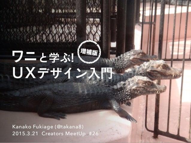 ワニと学ぶ! UXデザイン入門 Kanako Fukiage (@takana8) 2015.3.21 Creators MeetUp #26 増補版