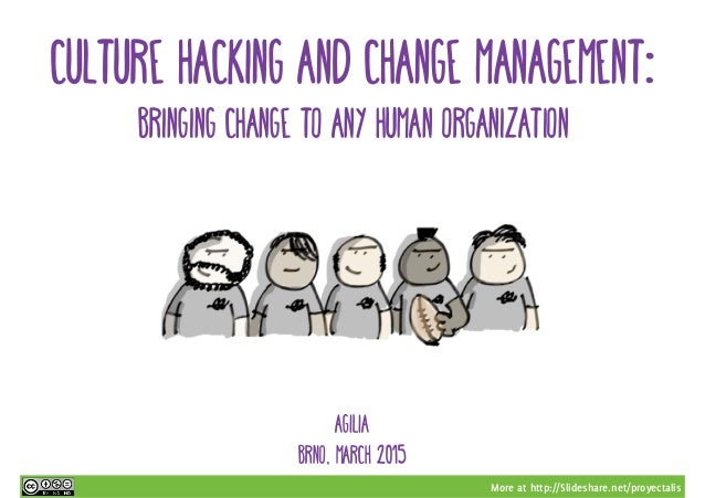 More at http://Slideshare.net/proyectalis AGILIA BRNO, MARCH 2015 CULTURE HACKING AND CHANGE MANAGEMENT: BRINGING CHANGE T...