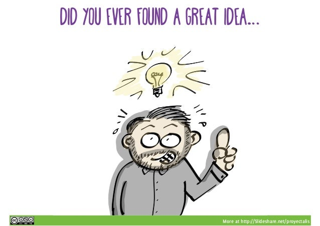More at http://Slideshare.net/proyectalis DID YOU EVER FOUND A GREAT IDEA…...