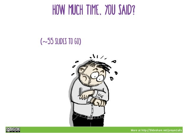 More at http://Slideshare.net/proyectalis how much time, you said? (~55 slides to go)