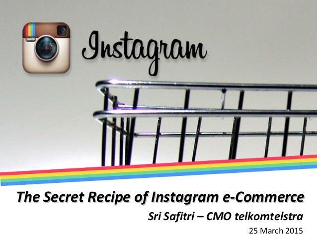 The Secret Recipe of Instagram e-CommerceThe Secret Recipe of Instagram e-Commerce Sri Safitri – CMO telkomtelstra 25 Marc...