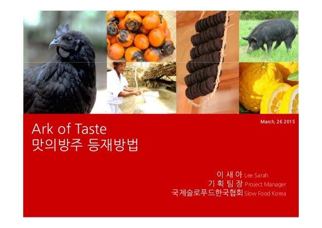 Ark of Taste 맛의방주 등재방법 March, 26 2015 이 새 아 Lee Sarah 기 획 팀 장 Project Manager 국제슬로푸드한국협회Slow Food Korea