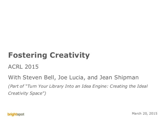 ©brightspot strategy ACRL Creativity Engine 1 Fostering Creativity ACRL 2015 With Steven Bell, Joe Lucia, and Jean Shipman...