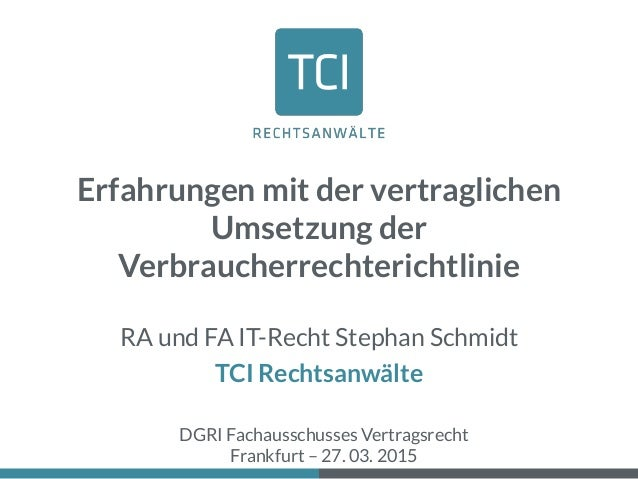 Erfahrungen mit der vertraglichen Umsetzung der Verbraucherrechterichtlinie RA und FA IT-Recht Stephan Schmidt TCI Rechtsa...