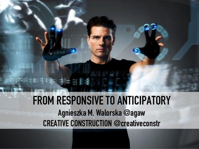 FROM RESPONSIVE TO ANTICIPATORY Agnieszka M. Walorska @agaw CREATIVE CONSTRUCTION @creativeconstr