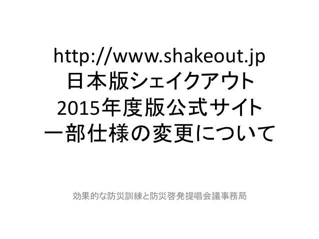 http://www.shakeout.jp 日本版シェイクアウト 2015年度版公式サイト 一部仕様の変更について 効果的な防災訓練と防災啓発提唱会議事務局