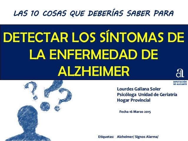 DETECTAR LOS SÍNTOMAS DE LA ENFERMEDAD DE ALZHEIMER Lourdes Galiana Soler Psicóloga Unidad de Geriatría Hogar Provincial F...