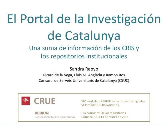 El Portal de la Investigación de Catalunya Una suma de información de los CRIS y los repositorios institucionales Sandra R...