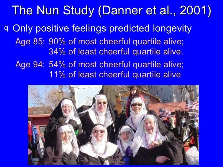 The Nun Study (Danner et al., 2001) <ul><li>Only positive feelings predicted longevity </li></ul><ul><ul><li>Age 85: 90% o...