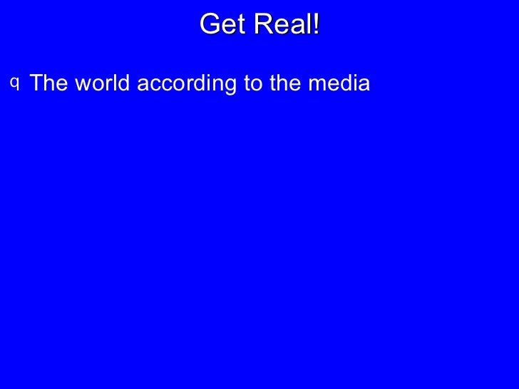 Get Real! <ul><li>The world according to the media </li></ul>